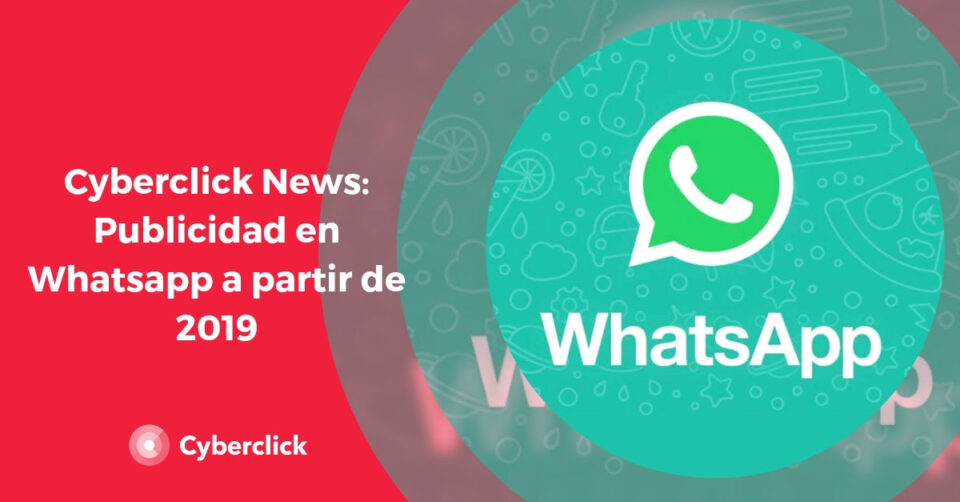 Cyberclick News: Whatsapp launches into digital advertising in 2019