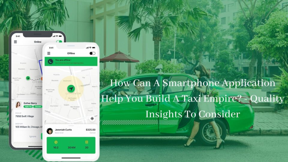 How Can A Smartphone Application Help You Build A Taxi Empire_ - Quality Insights To Consider